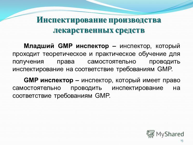 15 Инспектирование производства лекарственных средств Младший GMP инспектор – инспектор, который проходит теоретическое и практическое обучение для получения права самостоятельно проводить инспектирование на соответствие требованиям GMP. GMP инспекто