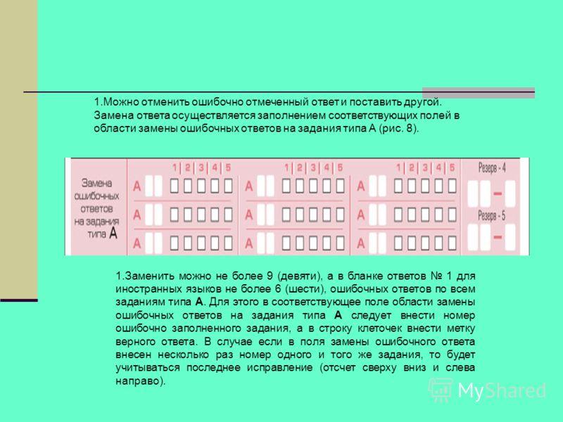 1.Можно отменить ошибочно отмеченный ответ и поставить другой. Замена ответа осуществляется заполнением соответствующих полей в области замены ошибочных ответов на задания типа А (рис. 8). 1.Заменить можно не более 9 (девяти), а в бланке ответов 1 дл