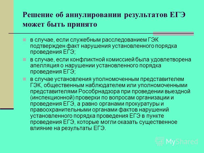 Решение об аннулировании результатов ЕГЭ может быть принято в случае, если служебным расследованием ГЭК подтвержден факт нарушения установленного порядка проведения ЕГЭ; в случае, если конфликтной комиссией была удовлетворена апелляция о нарушении ус