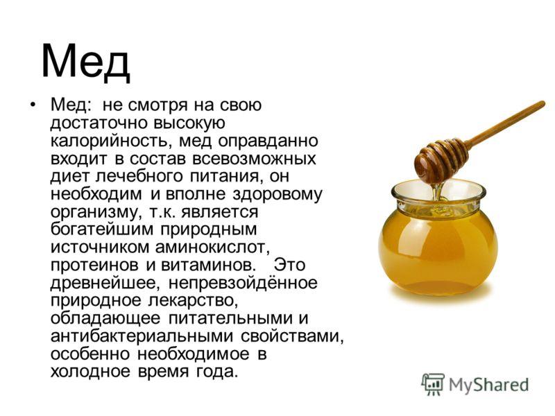 Мед Мед: не смотря на свою достаточно высокую калорийность, мед оправданно входит в состав всевозможных диет лечебного питания, он необходим и вполне здоровому организму, т.к. является богатейшим природным источником аминокислот, протеинов и витамино