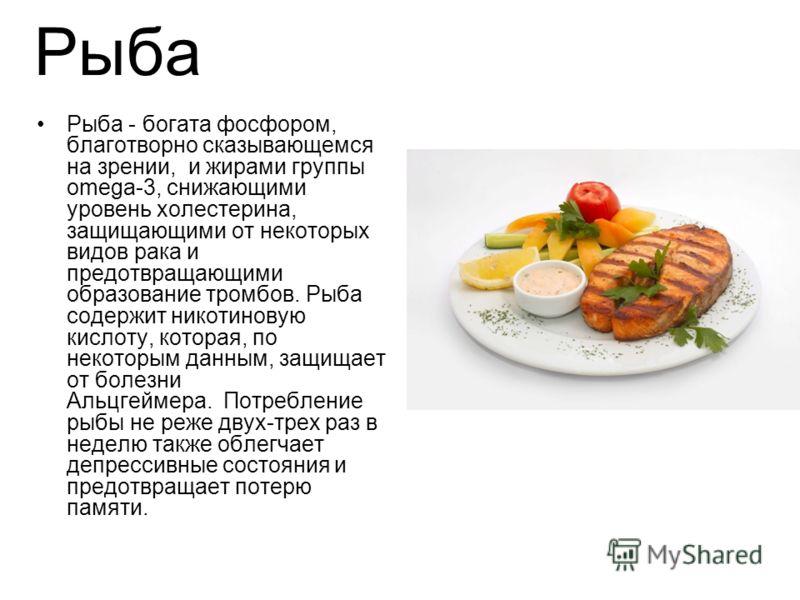 Рыба Рыба - богата фосфором, благотворно сказывающемся на зрении, и жирами группы omega-3, снижающими уровень холестерина, защищающими от некоторых видов рака и предотвращающими образование тромбов. Рыба содержит никотиновую кислоту, которая, по неко