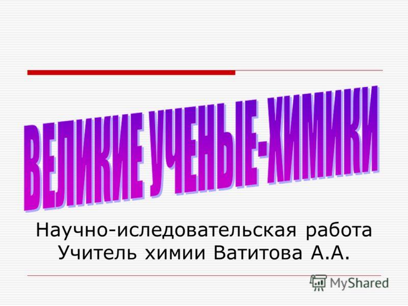 Научно-иследовательская работа Учитель химии Ватитова А.А.