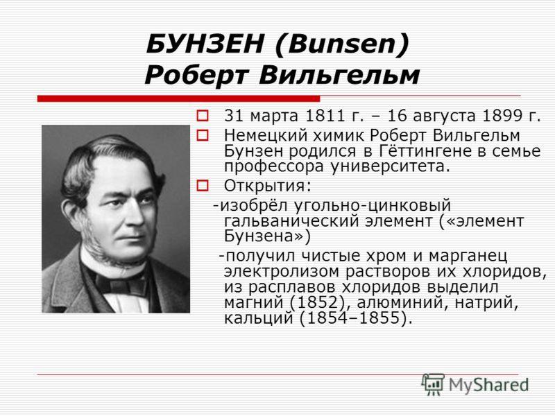 БУНЗЕН (Bunsen) Роберт Вильгельм 31 марта 1811 г. – 16 августа 1899 г. Немецкий химик Роберт Вильгельм Бунзен родился в Гёттингене в семье профессора университета. Открытия: -изобрёл угольно-цинковый гальванический элемент («элемент Бунзена») -получи