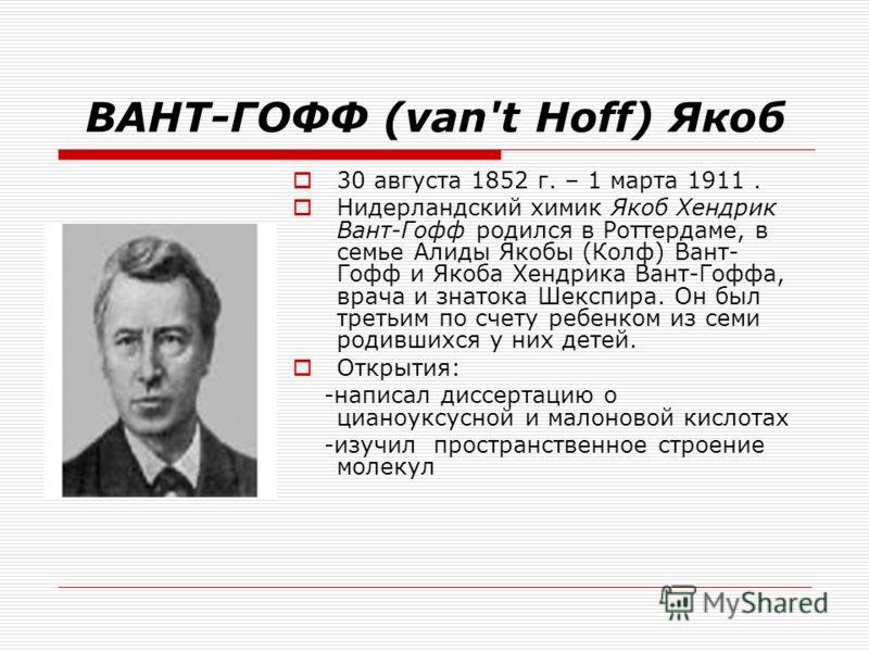 ВАНТ-ГОФФ (van't Hoff) Якоб 30 августа 1852 г. – 1 марта 1911. Нидерландский химик Якоб Хендрик Вант-Гофф родился в Роттердаме, в семье Алиды Якобы (Колф) Вант- Гофф и Якоба Хендрика Вант-Гоффа, врача и знатока Шекспира. Он был третьим по счету ребен