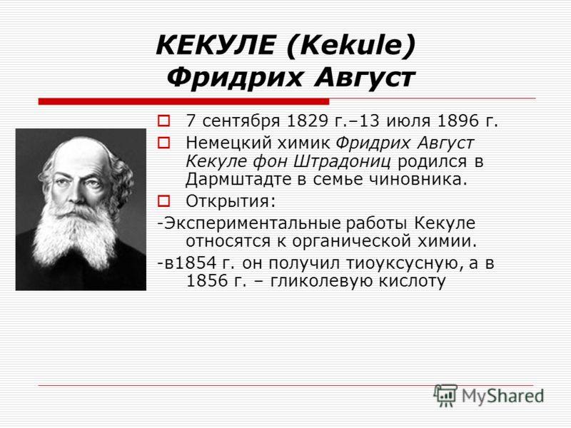 КЕКУЛЕ (Kekule) Фридрих Август 7 сентября 1829 г.–13 июля 1896 г. Немецкий химик Фридрих Август Кекуле фон Штрадониц родился в Дармштадте в семье чиновника. Открытия: -Экспериментальные работы Кекуле относятся к органической химии. -в1854 г. он получ