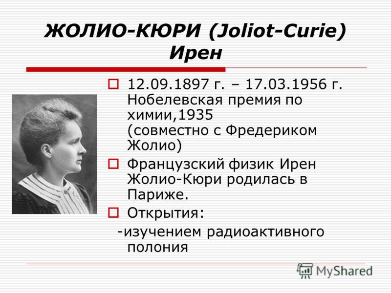 ЖОЛИО-КЮРИ (Joliot-Curie) Ирен 12.09.1897 г. – 17.03.1956 г. Нобелевская премия по химии,1935 (совместно с Фредериком Жолио) Французский физик Ирен Жолио-Кюри родилась в Париже. Открытия: -изучением радиоактивного полония
