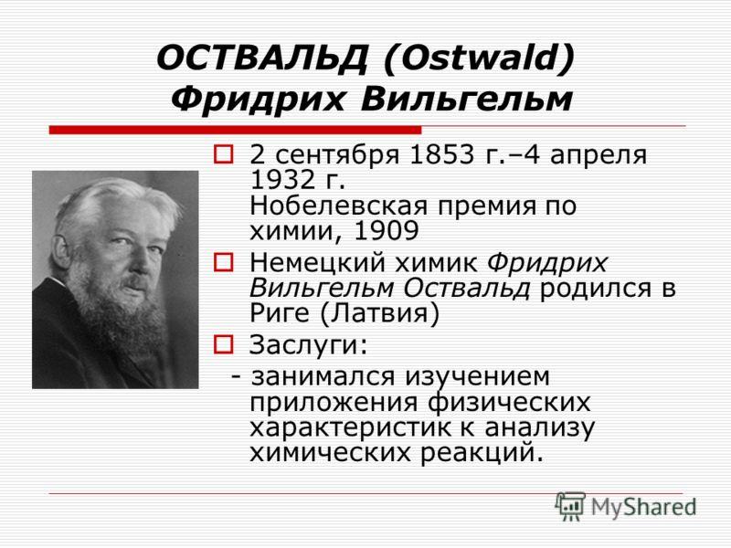 ОСТВАЛЬД (Ostwald) Фридрих Вильгельм 2 сентября 1853 г.–4 апреля 1932 г. Нобелевская премия по химии, 1909 Немецкий химик Фридрих Вильгельм Оствальд родился в Риге (Латвия) Заслуги: - занимался изучением приложения физических характеристик к анализу