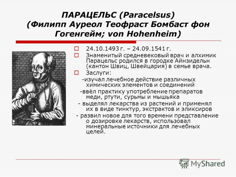 ПАРАЦЕЛЬС (Paracelsus) (Филипп Ауреол Теофраст Бомбаст фон Гогенгейм; von Hohenheim) 24.10.1493 г. – 24.09.1541 г. Знаменитый средневековый врач и алхимик Парацельс родился в городке Айнзидельн (кантон Швиц, Швейцария) в семье врача. Заслуги: -изучал