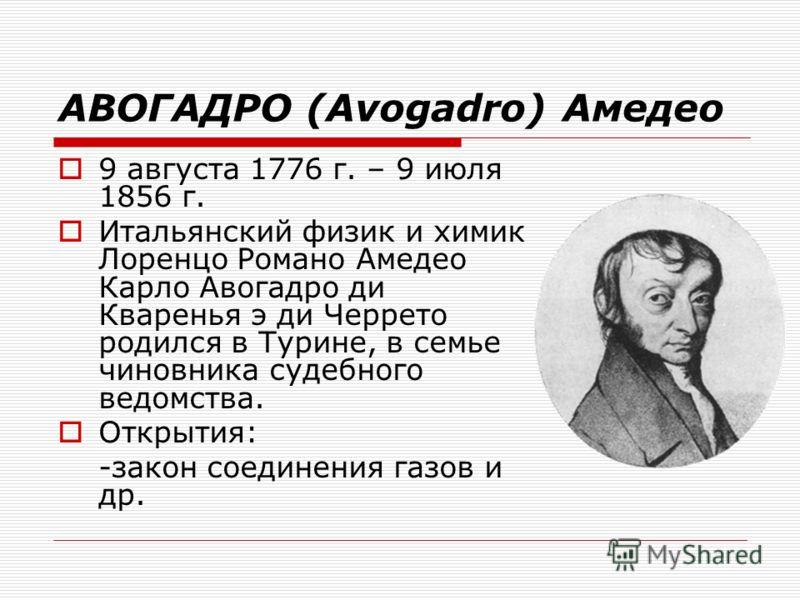 АВОГАДРО (Avogadro) Амедео 9 августа 1776 г. – 9 июля 1856 г. Итальянский физик и химик Лоренцо Романо Амедео Карло Авогадро ди Кваренья э ди Черрето родился в Турине, в семье чиновника судебного ведомства. Открытия: -закон соединения газов и др.