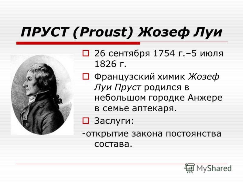 ПРУСТ (Proust) Жозеф Луи 26 сентября 1754 г.–5 июля 1826 г. Французский химик Жозеф Луи Пруст родился в небольшом городке Анжере в семье аптекаря. Заслуги: -открытие закона постоянства состава.