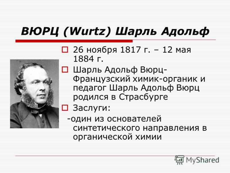 ВЮРЦ (Wurtz) Шарль Адольф 26 ноября 1817 г. – 12 мая 1884 г. Шарль Адольф Вюрц- Французский химик-органик и педагог Шарль Адольф Вюрц родился в Страсбурге Заслуги: -один из основателей синтетического направления в органической химии