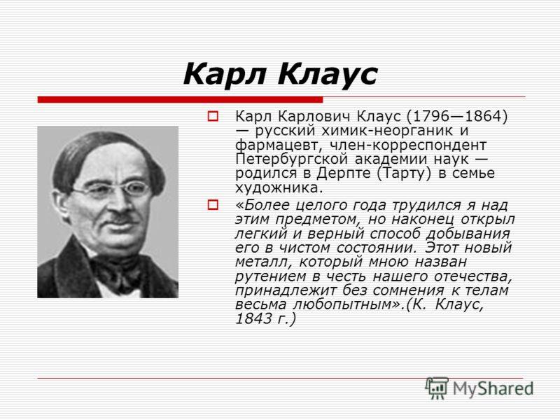 Карл Клаус Карл Карлович Клаус (17961864) русский химик-неорганик и фармацевт, член-корреспондент Петербургской академии наук родился в Дерпте (Тарту) в семье художника. «Более целого года трудился я над этим предметом, но наконец открыл легкий и вер
