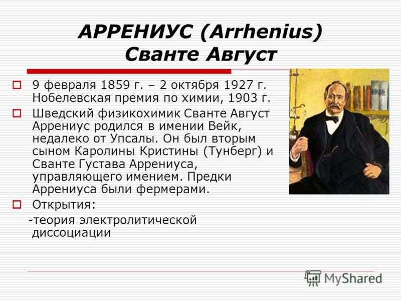 АРРЕНИУС (Arrhenius) Сванте Август 9 февраля 1859 г. – 2 октября 1927 г. Нобелевская премия по химии, 1903 г. Шведский физикохимик Сванте Август Аррениус родился в имении Вейк, недалеко от Упсалы. Он был вторым сыном Каролины Кристины (Тунберг) и Сва
