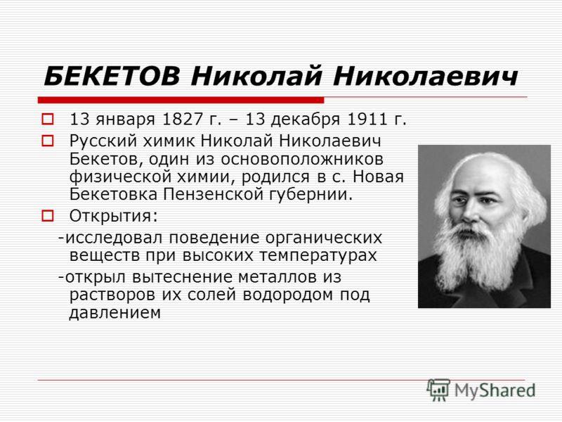 БЕКЕТОВ Николай Николаевич 13 января 1827 г. – 13 декабря 1911 г. Русский химик Николай Николаевич Бекетов, один из основоположников физической химии, родился в с. Новая Бекетовка Пензенской губернии. Открытия: -исследовал поведение органических веще