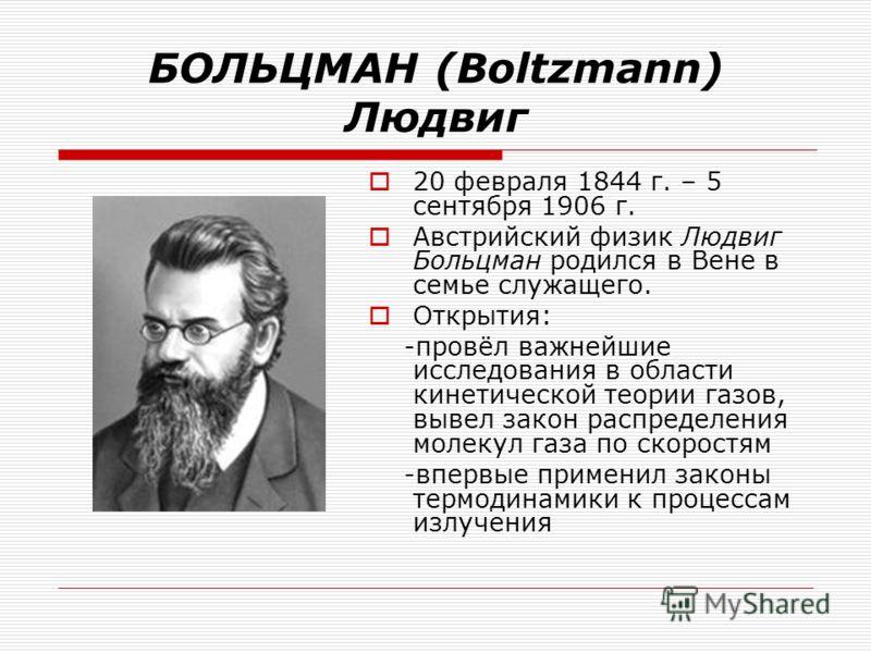 БОЛЬЦМАН (Boltzmann) Людвиг 20 февраля 1844 г. – 5 сентября 1906 г. Австрийский физик Людвиг Больцман родился в Вене в семье служащего. Открытия: -провёл важнейшие исследования в области кинетической теории газов, вывел закон распределения молекул га