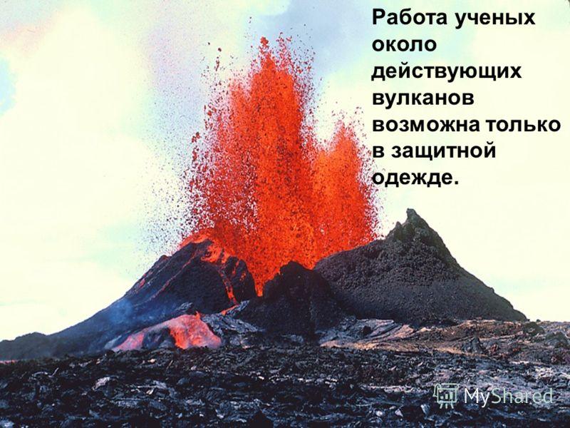 Работа ученых около действующих вулканов возможна только в защитной одежде.