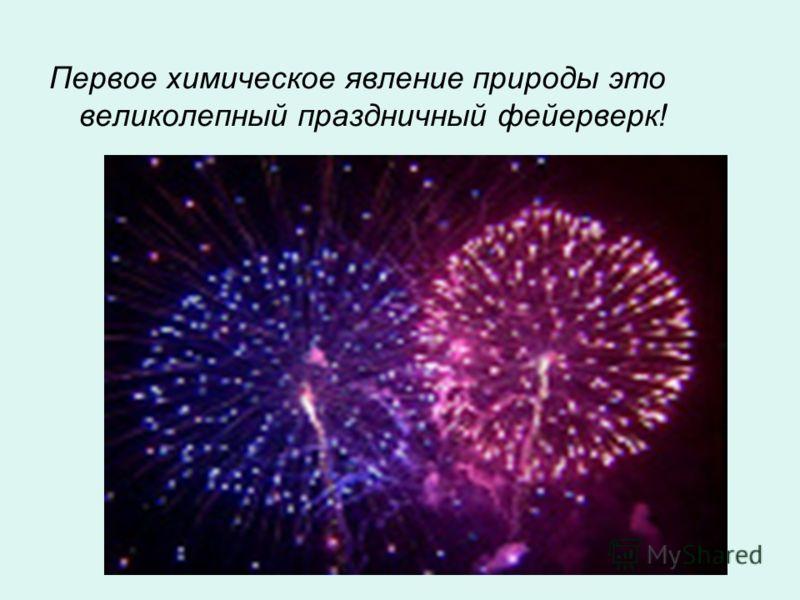 Первое химическое явление природы это великолепный праздничный фейерверк!
