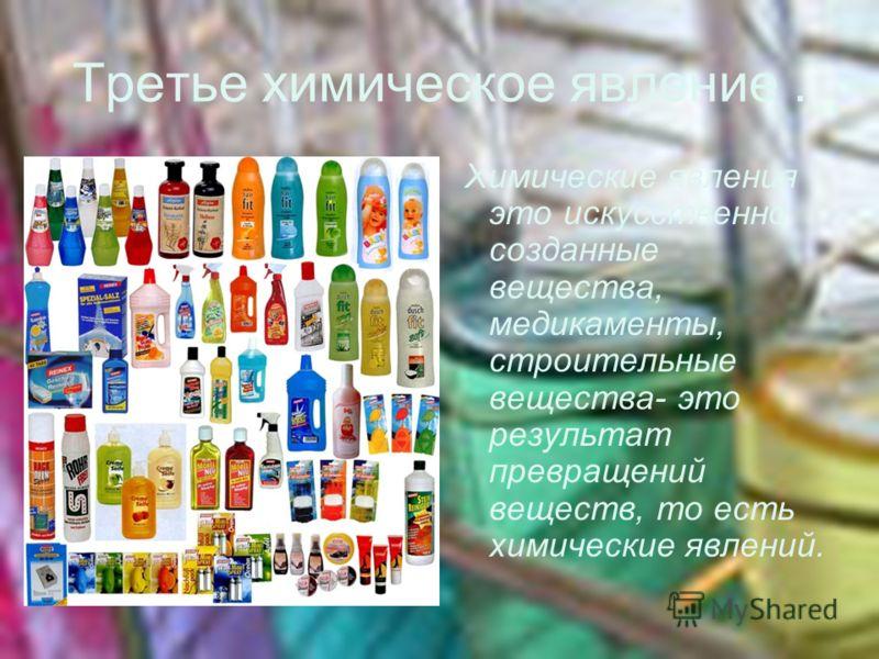 Третье химическое явление. Химические явления это искусственно созданные вещества, медикаменты, строительные вещества- это результат превращений веществ, то есть химические явлений.