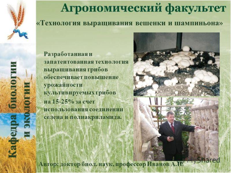 «Технология выращивания вешенки и шампиньона» Разработанная и запатентованная технология выращивания грибов обеспечивает повышение урожайности культивируемых грибов на 15-25% за счет использования соединении селена и полиакриламида. Автор: доктор био