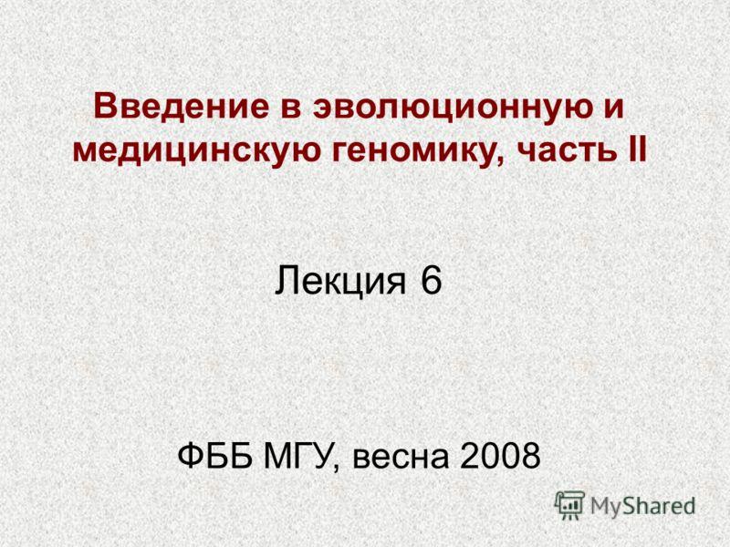 Введение в эволюционную и медицинскую геномику, часть II ФББ МГУ, весна 2008 Лекция 6