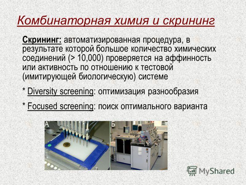 Комбинаторная химия и скрининг Скрининг: автоматизированная процедура, в результате которой большое количество химических соединений (> 10,000) проверяется на аффинность или активность по отношению к тестовой (имитирующей биологическую) системе * Div