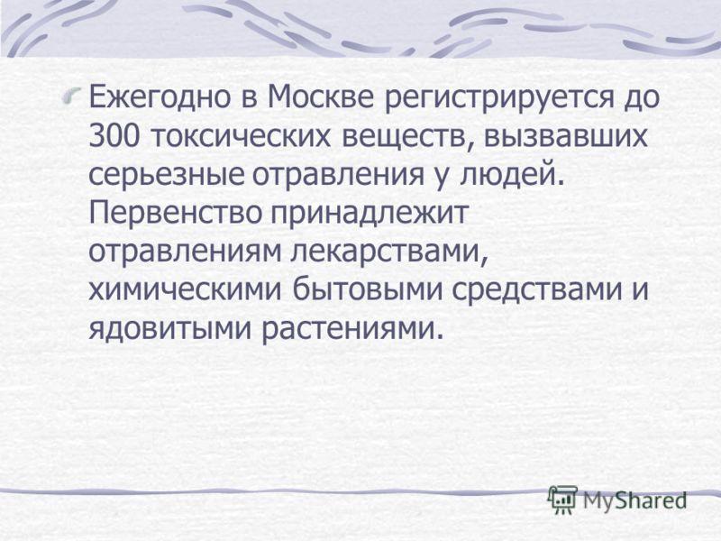 Ежегодно в Москве регистрируется до 300 токсических веществ, вызвавших серьезные отравления у людей. Первенство принадлежит отравлениям лекарствами, химическими бытовыми средствами и ядовитыми растениями.