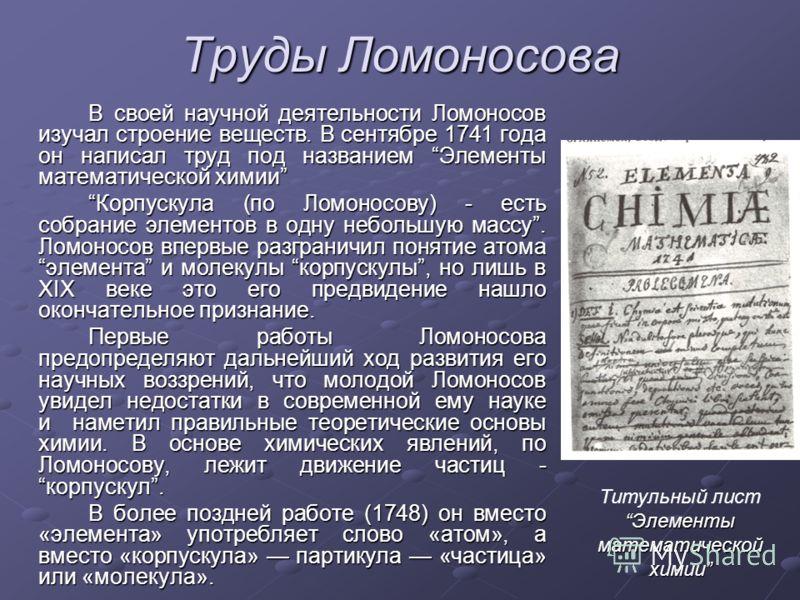 Труды Ломоносова В своей научной деятельности Ломоносов изучал строение веществ. В сентябре 1741 года он написал труд под названием Элементы математической химии Корпускула (по Ломоносову) - есть собрание элементов в одну небольшую массу. Ломоносов в