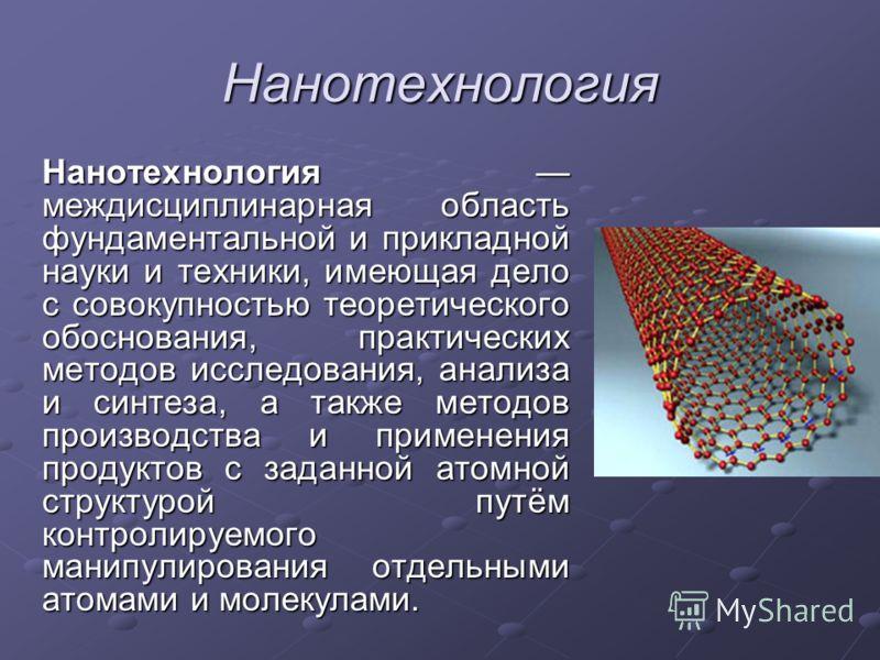 Нанотехнология Нанотехнология междисциплинарная область фундаментальной и прикладной науки и техники, имеющая дело с совокупностью теоретического обоснования, практических методов исследования, анализа и синтеза, а также методов производства и примен