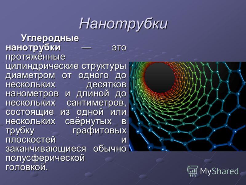 Нанотрубки Углеродные нанотрубки это протяжённые цилиндрические структуры диаметром от одного до нескольких десятков нанометров и длиной до нескольких сантиметров, состоящие из одной или нескольких свёрнутых в трубку графитовых плоскостей и заканчива