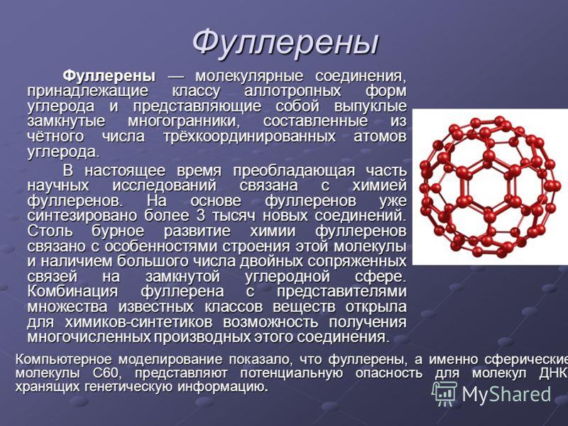 Фуллерены Фуллерены молекулярные соединения, принадлежащие классу аллотропных форм углерода и представляющие собой выпуклые замкнутые многогранники, составленные из чётного числа трёхкоординированных атомов углерода. В настоящее время преобладающая ч