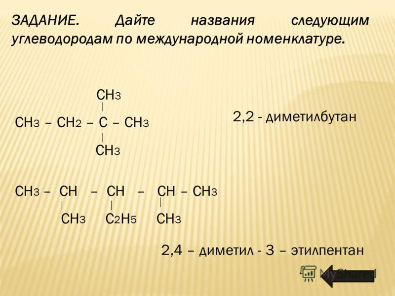 ЗАДАНИЕ. Дайте названия следующим углеводородам по международной номенклатуре. СН 3 СН 3 – СН 2 – С – СН 3 СН 3 2,2 - диметилбутан СН 3 – СН – СН – СН – СН 3 СН 3 С 2 Н 5 СН 3 2,4 – диметил - 3 – этилпентан