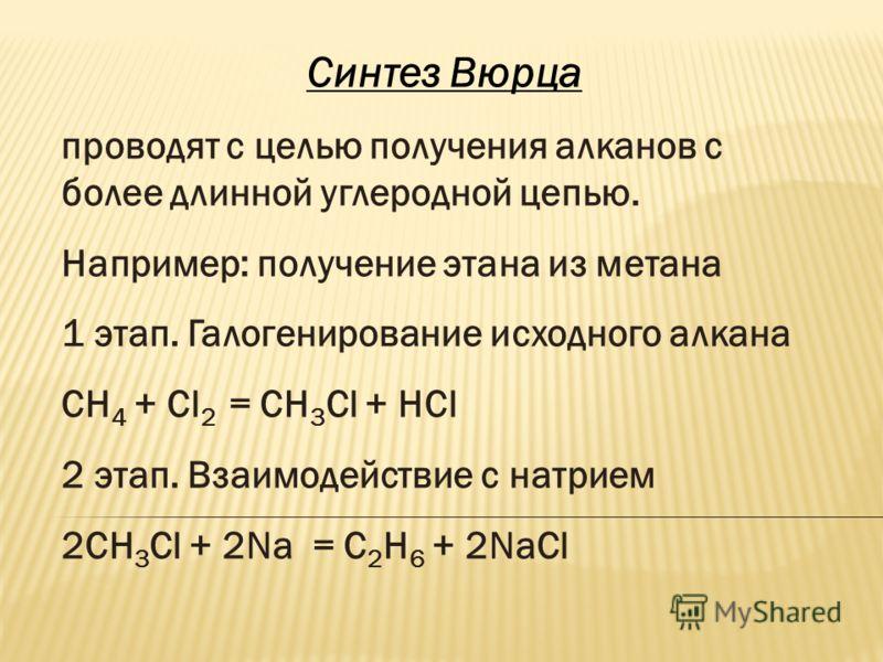 Синтез Вюрца проводят с целью получения алканов с более длинной углеродной цепью. Например: получение этана из метана 1 этап. Галогенирование исходного алкана СН 4 + Сl 2 = CH 3 Cl + HCl 2 этап. Взаимодействие с натрием 2CH 3 Cl + 2Na = C2H6 C2H6 + 2