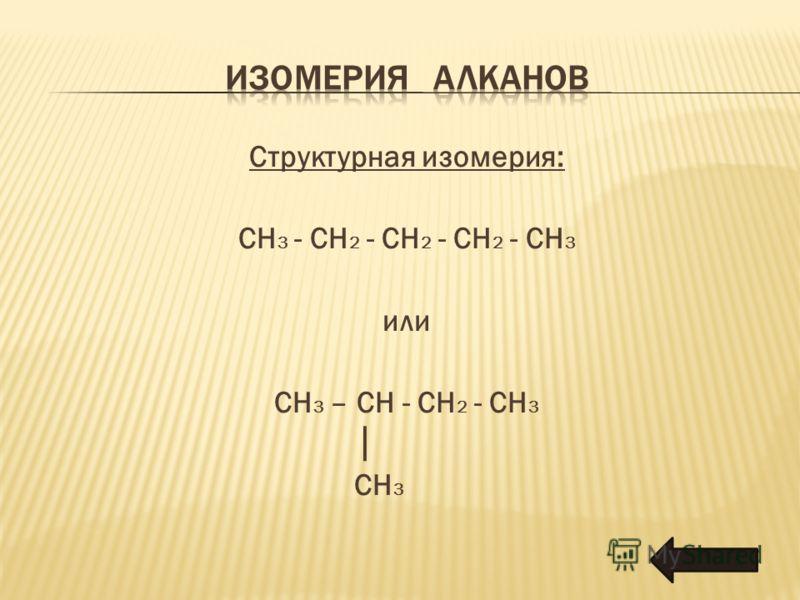 Структурная изомерия: CH 3 - CH 2 - CH 2 - CH 2 - CH 3 или CH 3 – CH - CH 2 - CH 3 CH 3