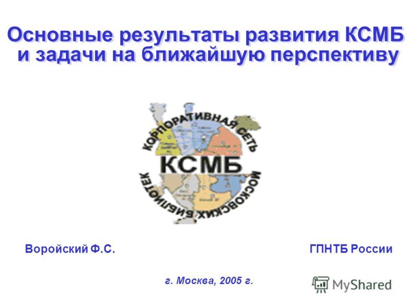 Основные результаты развития КСМБ и задачи на ближайшую перспективу Воройский Ф.С. ГПНТБ России г. Москва, 2005 г.