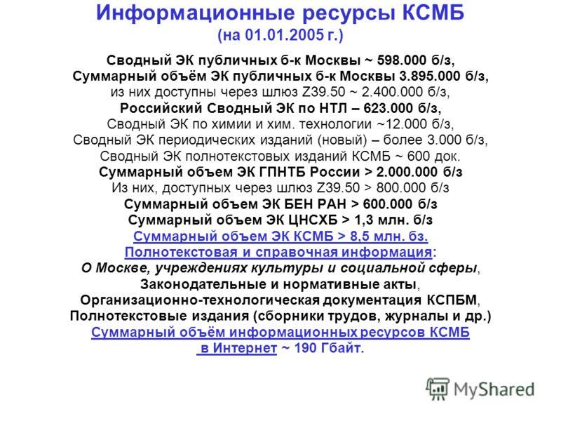 Информационные ресурсы КСМБ (на 01.01.2005 г.) Сводный ЭК публичных б-к Москвы ~ 598.000 б/з, Суммарный объём ЭК публичных б-к Москвы 3.895.000 б/з, из них доступны через шлюз Z39.50 ~ 2.400.000 б/з, Российский Сводный ЭК по НТЛ – 623.000 б/з, Сводны