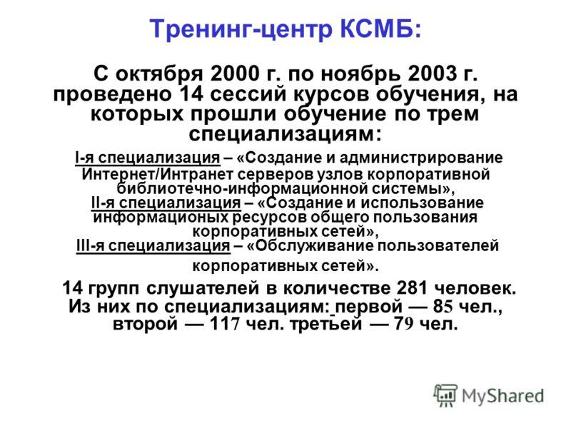 Тренинг-центр КСМБ: С октября 2000 г. по ноябрь 2003 г. проведено 14 сессий курсов обучения, на которых прошли обучение по трем специализациям: I-я специализация – «Создание и администрирование Интернет/Интранет серверов узлов корпоративной библиотеч