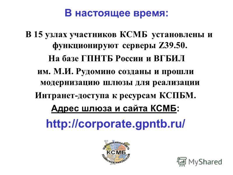 В настоящее время: В 15 узлах участников КСМБ установлены и функционируют серверы Z39.50. На базе ГПНТБ России и ВГБИЛ им. М.И. Рудомино созданы и прошли модернизацию шлюзы для реализации Интранет-доступа к ресурсам КСПБМ. Адрес шлюза и сайта КСМБ: h