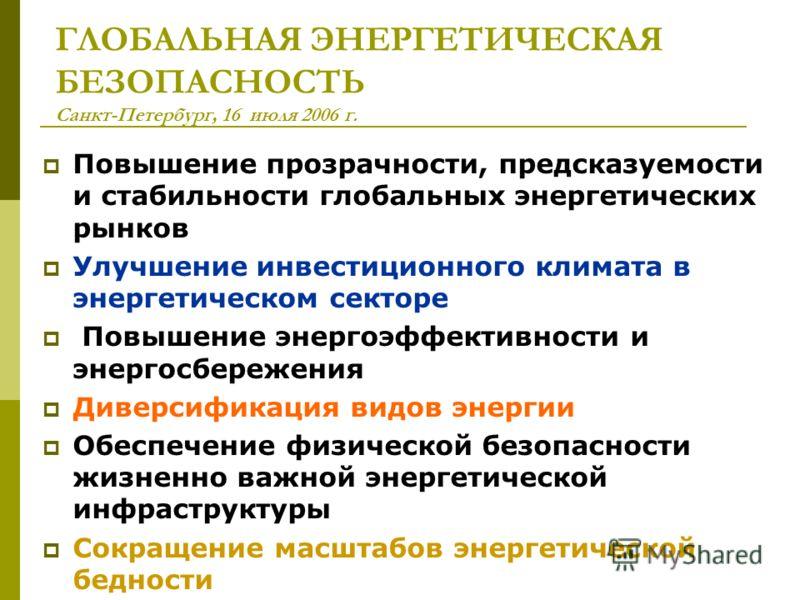 ГЛОБАЛЬНАЯ ЭНЕРГЕТИЧЕСКАЯ БЕЗОПАСНОСТЬ Санкт-Петербург, 16 июля 2006 г. Повышение прозрачности, предсказуемости и стабильности глобальных энергетических рынков Улучшение инвестиционного климата в энергетическом секторе Повышение энергоэффективности и
