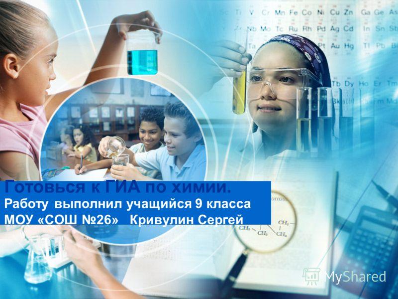 Готовься к ГИА по химии. Работу выполнил учащийся 9 класса МОУ «СОШ 26» Кривулин Сергей
