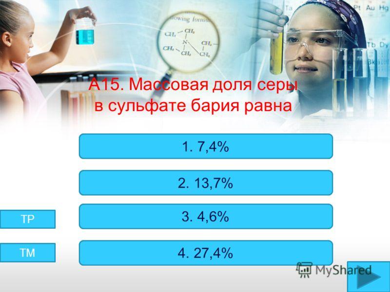 А15. Массовая доля серы в сульфате бария равна Верно! Неверно! 1. 7,4% 2. 13,7% 3. 4,6% 4. 27,4% ТМ ТР