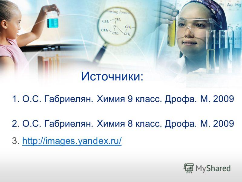 Источники: 1. О.С. Габриелян. Химия 9 класс. Дрофа. М. 2009 2. О.С. Габриелян. Химия 8 класс. Дрофа. М. 2009 3. http://images.yandex.ru/http://images.yandex.ru/