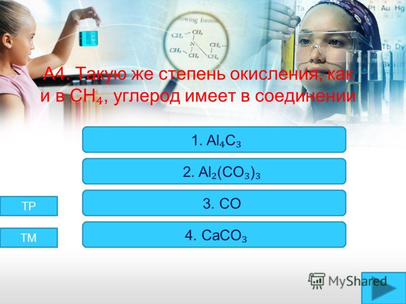 А4. Такую же степень окисления, как и в CH, углерод имеет в соединении Верно! Неверно! 1. Al C 2. Al (CO ) 3. CO 4. CaCO ТМ ТР
