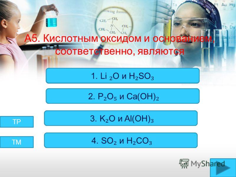 А5. Кислотным оксидом и основанием, соответственно, являются Верно! Неверно! 2. P O и Ca(OH) 3. K O и Al(OH) 4. SO и H CO 1. Li O и H SO ТМ ТР
