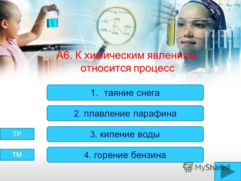 А6. К химическим явлениям относится процесс Верно! Неверно! 1.таяние снега 2. плавление парафина 3. кипение воды 4. горение бензина ТМ ТР