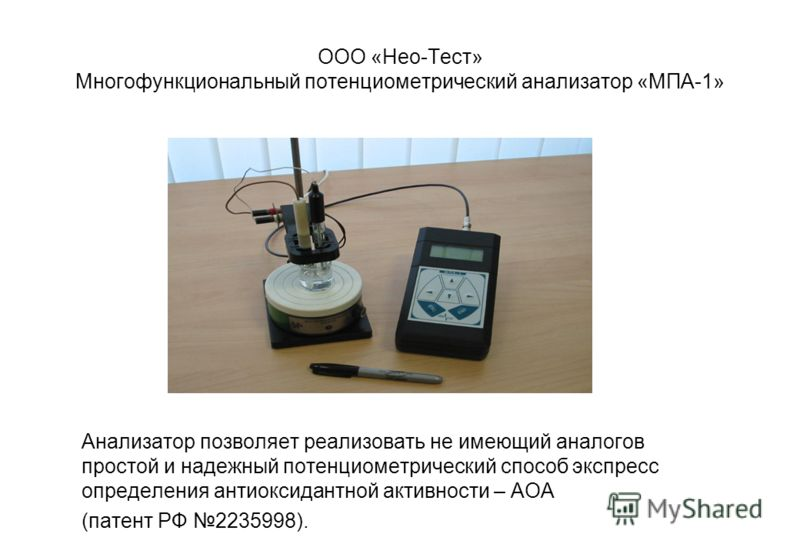 ООО «Нео-Тест» Многофункциональный потенциометрический анализатор «МПА-1» Анализатор позволяет реализовать не имеющий аналогов простой и надежный потенциометрический способ экспресс определения антиоксидантной активности – АОА (патент РФ 2235998).