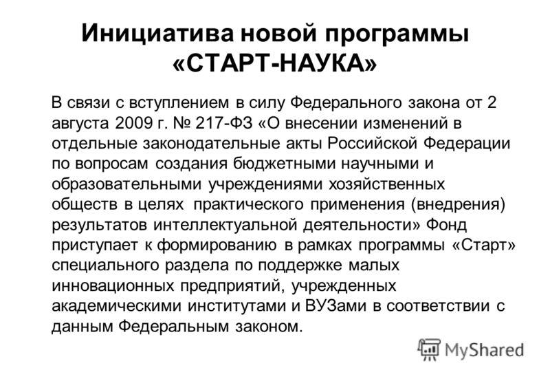 Инициатива новой программы «СТАРТ-НАУКА» В связи с вступлением в силу Федерального закона от 2 августа 2009 г. 217-ФЗ «О внесении изменений в отдельные законодательные акты Российской Федерации по вопросам создания бюджетными научными и образовательн