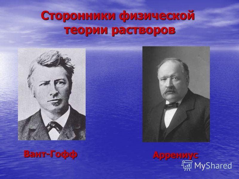 Сторонники физической теории растворов Вант-Гофф Аррениус