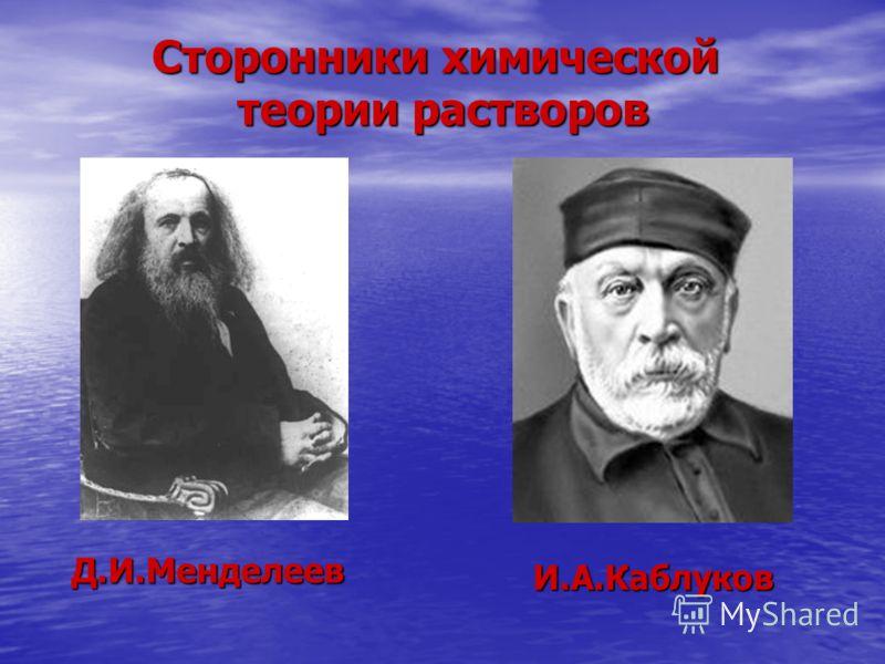 Сторонники химической теории растворов Д.И.Менделеев И.А.Каблуков