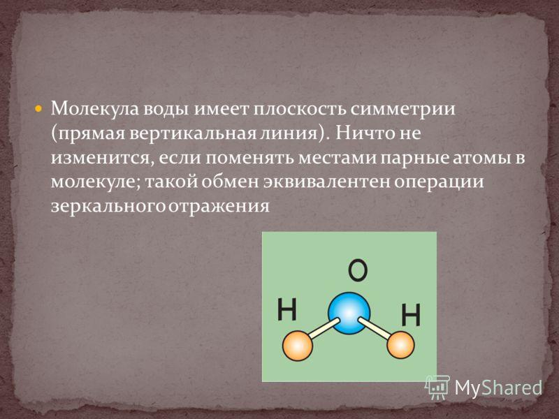 Молекула воды имеет плоскость симметрии (прямая вертикальная линия). Ничто не изменится, если поменять местами парные атомы в молекуле; такой обмен эквивалентен операции зеркального отражения