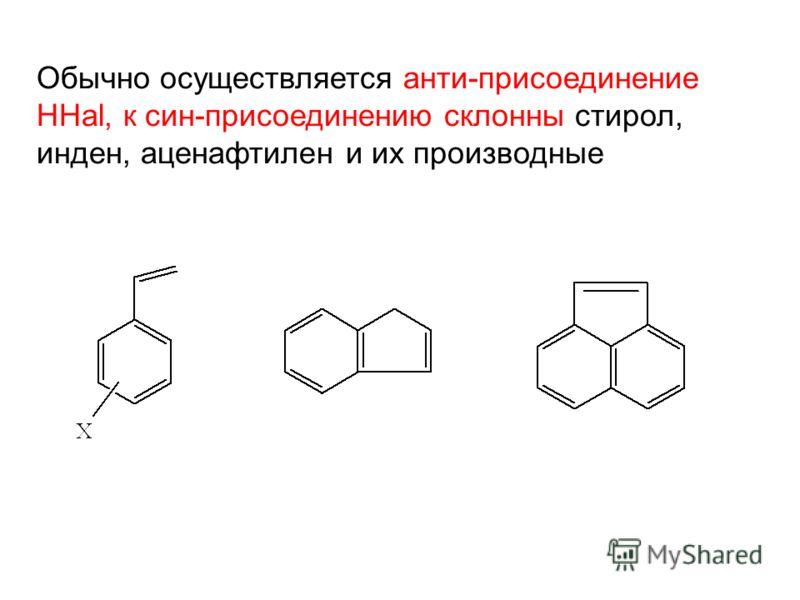 Обычно осуществляется анти-присоединение HHal, к син-присоединению склонны стирол, инден, аценафтилен и их производные
